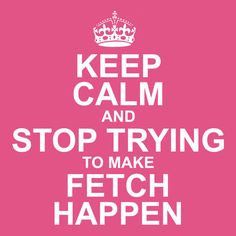 "Stop trying to make ""fetch"" happen. It's NOT going to happen!"