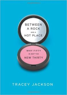 Between a Rock and a Hot Place: Why Fifty Is Not the New Thirty: Tracey Jackson: 9780061669279: Amazon.com: Books