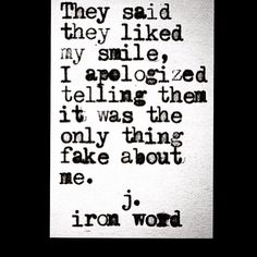 They said they liked my smile and I apologized for that being the only thing fake about me