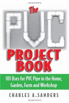 The PVC Project Book: 101 Uses for PVC Pipe in the Home, Garden, Farm and Workshop by Charles A. Sanders, http://www.amazon.com/dp/1580801277/ref=cm_sw_r_pi_dp_Yzjzqb1S5WT1D