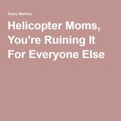 Helicopter Moms, You're Ruining It For Everyone Else