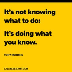 It's not knowing what to do: It's doing what you know. -Tony Robbins