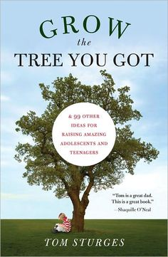 Grow the Tree You Got: Ideas for Raising Amazing Adolescents and Teenagers
