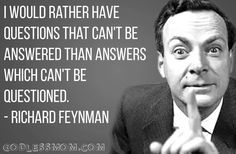 I would rather have questions that can't be answered than answers that can't be questioned.