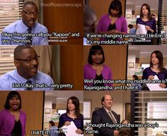 Charles Miner: Okay, I'm gonna call you 'Kappor' and you 'Hannon.' Erin; If we're changing names can I be Erin? It's my middle name. Charles: Okay, that's...very pretty. Kelly: Well you know what my middle name is? Rajanigandha and I hate it. I HATE IT! Kevin: I thought Rajanigandha was a boy's name.