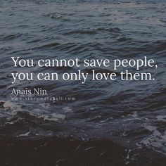 You can not save people. You can only love them. #truth It's never a good idea to try and save someone. It's ok to help someone - but only a little - when you begin to help all the time & constantly do & give in & help & enable - you are doing nothing more then messing with the karmic path of another. Instead - lead them with your wisdom & advise from afar & give them love.