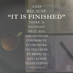 """""""Because it is finished, there is nothing that any one of us can contribute to His work on the cross to bring us any closer to salvation."""" #shereadstruth"""