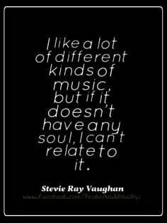 I like a lot of different kinds of music, but if it doesn't have any soul, I can't relate to it.