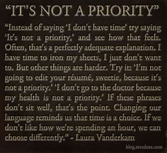 """Instead of saying """"I don't have time"""" try saying """"it's not a priority,"""" and see how that feels."""