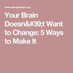 Your Brain Doesn't Want to Change: 5 Ways to Make It