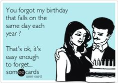 You forgot my birthday that falls on the same day each year ? That's ok, it's easy enough to forget...