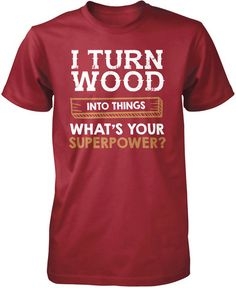 I Turn Wood Into Things What's Your Superpower T-Shirt