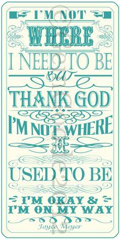 I'm Not Where I Need To Be, But Thank God I'm Not Where I Used To Be.  I'm Okay & I'm On My Way.
