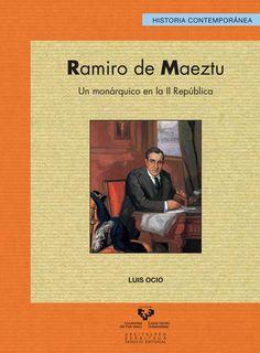 Ramiro de Maeztu : un monárquico en la II República / Luis Ocio Publicación [Bilbao] : Universidad del País Vasco, Servicio Editorial = Euskal Herriko Unibertsitatea, Argitalpen Zerbitzua, D.L. 2014