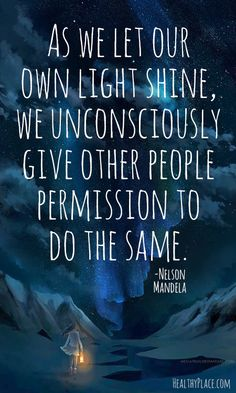 As we let out own light shine, we unconsciously give other people permission to do the same. Nelson Mandela - little way, vocation Great Quotes, Quotes To Live By, Me Quotes, Motivational Quotes, Inspirational Quotes, Faith Quotes, Star Quotes, Beauty Quotes, The Words