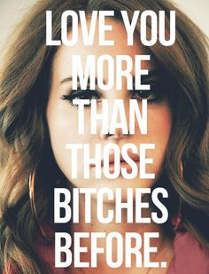 love you more than those bitches before
