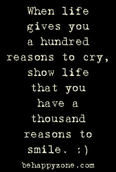 When life gives you a hundred reasons to cry, show life that you have a thousand reasons to smile. :) Positive inspirational quotes from behappyzone