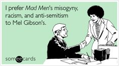 Funny TV Ecard: I prefer Mad Mens misogyny, racism, and anti-semitism to Mel Gibsons.