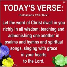 Colossians 3:16 KJV ~ Let the word of Christ dwell in you richly in all wisdom; teaching and admonishing one another in psalms and hymns and spiritual songs, singing with grace in your hearts to the Lord.