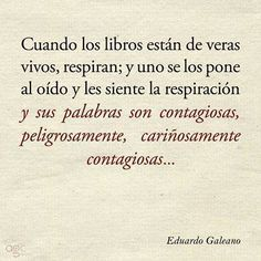 "Eduardo Galeano: ""When books are really alive, they breathe; and you hold them to your ear and feel their breath and their words are contagious, dangerously, lovingly contagious . I Love Books, Good Books, Broken Book, Some Quotes, More Than Words, Word Porn, Book Lists, So Little Time, Book Lovers"