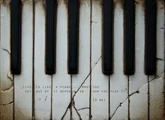 life is like a piano...what you get out of it depends on how you play it.