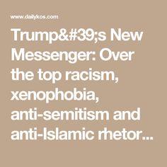 Trump's New Messenger: Over the top racism, xenophobia, anti-semitism and anti-Islamic rhetoric.