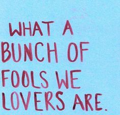 what a bunch of fools we lovers are.