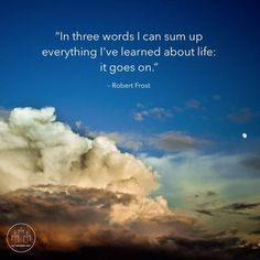 In three words I can sum up everything I've learned about life;  it goes on.   - Robert Frost  #quote #quotes #cite #citation #citations #wisequotes #word #words #wisewords #saying