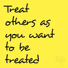 Treat others as you want to be treated