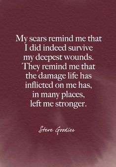 """""""My scars remind me that I did indeed survive my deepest wounds. They remind me that the damage life has inflicted on me has in many places left me stronger."""" Steve Goodier - Beautiful Words on Resilience That Will Give You Strength in Dark Times - Photos Wisdom Quotes, True Quotes, Quotes To Live By, Mood Quotes, Positive Quotes, Quotes Motivation, Daily Quotes, Meaningful Quotes, Inspirational Quotes"""
