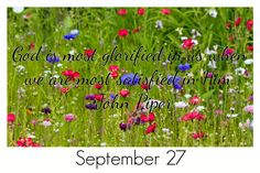 God is most glorified in us when we are most satisfied in Him. -John Piper