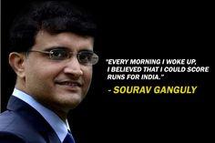 every morning i woke up, i believed that i could score runs for india- Saurav ganguly Sachin Bansal, Ratan Tata, Ricky Ponting, Cricket Quotes, Boman Irani, Shane Warne, Rohit Bal, Sachin Tendulkar