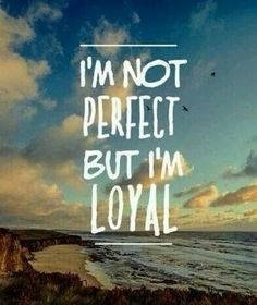 I'm most definitely not perfect but i get commited to something and i am loyal to that.