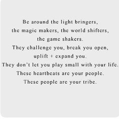 Be around the light bringers, the magic makers, the world shifters, the game shakers. They challenge you, break you open, uplift and expand you. They don't let you play small with your life. These heartbeats are your people. These people are your tribe.