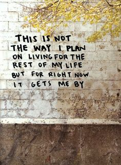 """""""This is not the way I plan on living for the rest of my life, but right now it gets me by."""" Just gotta keep this in mind when Im having a rough day."""