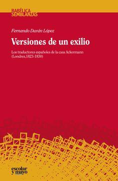 Versiones de un exilio : los traductores españoles de la casa Ackermann (Londres, 1823-1830) / Fernando Durán López. Escolar y Mayo, 2015