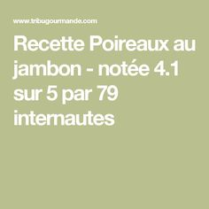 Recette Poireaux au jambon - notée 4.1 sur 5 par 79 internautes