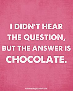 Quote: I Didn't Hear the Question, But the Answer is Chocolate.