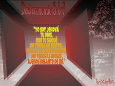 Yo soy Jehová tu Dios, que te saqué de tierra de Egipto, de casa de servidumbre. No tendrás dioses ajenos delante de mí. Deuteronomio 5:6-7