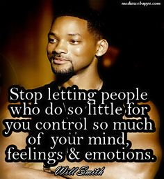 Stop letting people who do so little for you control so much of your mind, feelings & emotions. ~ Will Smith