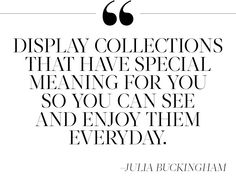 Display collections that have special meaning for you so you can see and enjoy them everyday