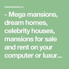 - Mega mansions, dream homes, celebrity houses, mansions for sale and rent on your computer or luxury real estate app on iPhone, iPad and Android.