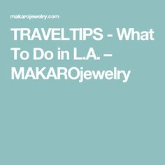TRAVELTIPS - What To Do in L.A. – MAKAROjewelry
