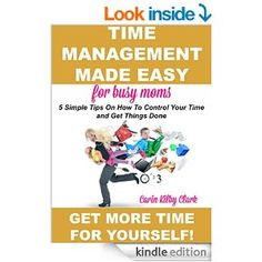 Amazon.com: Time Management Made Easy for Busy Moms: 5 Simple Tips on How to Control Your Time and Get Things Done eBook: Carin Kilby Clark: Kindle Store