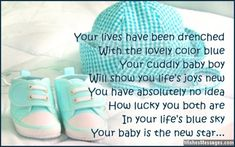 Your lives have been drenched With the lovely color blue Your cuddly baby boy Will show you life's joys new You have absolutely no idea How lucky you both are In your life's blue sky Your baby is the new star Congratulations via WishesMessages.com