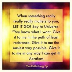 """When something really really matters to you, let it go! Say to the universe: """"You know what I want. Give it to me in the path of least resistance. Give it to me the easiest way possible. Give it to me in any way I can get it!"""" -Abraham"""
