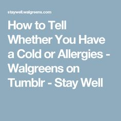 How to Tell Whether You Have a Cold or Allergies - Walgreens on Tumblr - Stay Well