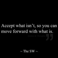 Accept what isn't, so you can move forward with what is