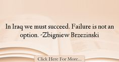 The most popular Zbigniew Brzezinski Quotes About Failure - 18747 : In Iraq we must succeed. Failure is not an option. Good Happy Quotes, Failure Quotes, Learning Quotes, Unhappiness, Happiness Quotes, Marquis, Life, English, Quotes On Learning