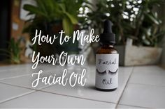 How to Make Your Own Facial Oil - The DIY Millennial